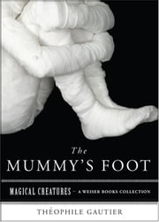 The Mummy's Foot - Magical Creatures, A Weiser Books Collection ebook by Gautier, Theophile,Ventura, Varla
