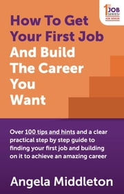How To Get Your First Job And Build The Career You Want: Over 100 tips and hints and a clear practical step by step guide to finding your first job and building on it to achieve an amazing career ebook by Angela Middleton