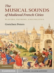 The Musical Sounds of Medieval French Cities - Players, Patrons, and Politics ebook by Dr Gretchen Peters