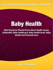 Baby Health - What Everyone Should Know About Health Issues, Kidshealth, Baby Healthcare, Baby Health Book, Baby Health And Personal Care ebook by Sandy R. Coughlan