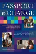 Passport to Change - Designing Academically Sound, Culturally Relevant, Short-Term, Faculty-Led Study Abroad Programs ebook by Susan Lee Pasquarelli, Robert A. Cole, Michael J. Tyson,...