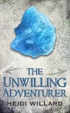 The Unwilling Adventurer (The Unwilling #1) ebook by Heidi Willard
