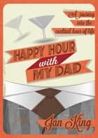 Happy Hour with My Dad - A Journey into the Cocktail Hour of Life ebook by Jan King, Heather Forsgren Weaver
