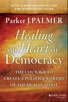 Healing the Heart of Democracy - The Courage to Create a Politics Worthy of the Human Spirit ebook by Parker J. Palmer