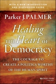 Healing the Heart of Democracy - The Courage to Create a Politics Worthy of the Human Spirit ebook by Kobo.Web.Store.Products.Fields.ContributorFieldViewModel