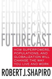 Futurecast - How Superpowers, Populations, and Globalization Will Change the Way You Live and Work ebook by Robert J. Shapiro