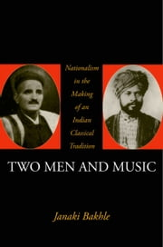 Two Men and Music: Nationalism in the Making of an Indian Classical Tradition ebook by Janaki Bakhle