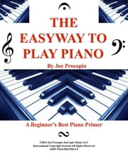 THE EASYWAY TO PLAY PIANO By Joe Procopio - A Beginner's Best Piano Primer ebook by Joseph Gregory Procopio