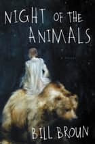 Night of the Animals - A Novel ebook by Bill Broun