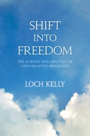 Shift into Freedom - The Science and Practice of Open-Hearted Awareness ebook by Loch Kelly,Adyashanti
