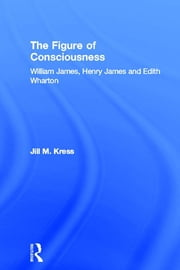 The Figure of Consciousness - William James, Henry James and Edith Wharton ebook by Jill M. Kress