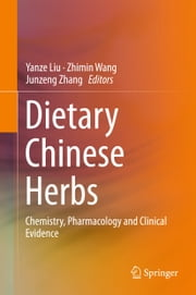 Dietary Chinese Herbs - Chemistry, Pharmacology and Clinical Evidence ebook by Yanze Liu,Zhimin Wang,Junzeng Zhang