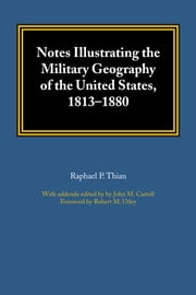 Notes Illustrating the Military Geography of the United States, 1813–1880 ebook by Raphael P. Thian,John M. Carroll,Robert M. Utley
