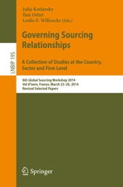 Governing Sourcing Relationships. A Collection of Studies at the Country, Sector and Firm Level - 8th Global Sourcing Workshop 2014, Val d'Isere, France, March 23-26, 2014, Revised Selected Papers ebook by Julia Kotlarsky,Ilan Oshri,Leslie P. Willcocks
