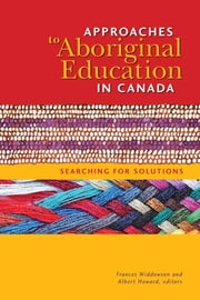 Approaches to Aboriginal Education in Canada - Searching for Solutions ebook by Frances Widdowson, PhD,Albert Howard