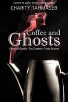 Coffee and Ghosts 3: The Complete Third Season ebook by Charity Tahmaseb