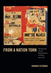 From a Nation Torn - Decolonizing Art and Representation in France, 1945-1962 ebook by Hannah Feldman