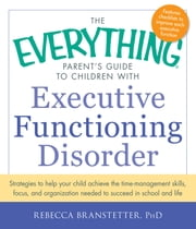 The Everything Parent's Guide to Children with Executive Functioning Disorder - Strategies to help your child achieve the time-management skills, focus, and organization needed to succeed in school and life ebook by Rebecca Branstetter