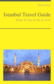 Istanbul, Turkey Travel Guide - What To See & Do ebook by Donna Baird