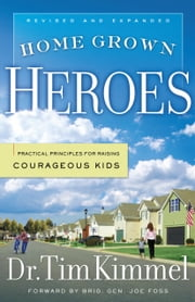 Home Grown Heroes - Practical Principles for Raising Courageous Kids ebook by Dr. Tim Kimmel