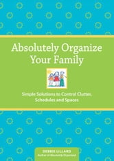 Absolutely Organize Your Family: Simple Solutions to Control Clutter, Schedules & Spaces ebook by Debbie Lillard