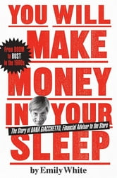 You Will Make Money in Your Sleep - The Story of Dana Giacchetto, Financial Adviser to the Stars ebook by Emily White