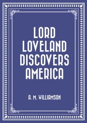 Lord Loveland Discovers America ebook by A. M. Williamson