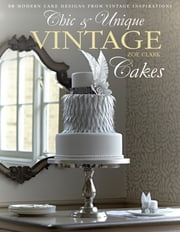 Chic & Unique Vintage Cakes - 30 Modern Cake Designs from Vintage Inspirations ebook by Zoe Clark