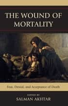 The Wound of Mortality - Fear, Denial, and Acceptance of Death ebook by Salman Akhtar, Ira Brenner, Stanley J. Coen,...