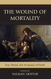 The Wound of Mortality - Fear, Denial, and Acceptance of Death ebook by Salman Akhtar,Ira Brenner,Stanley J. Coen,Calvin A. Colarusso,Hossein M. Etezady,Michelle Foster,Ruth Garfield,Jaswant Guzder,Eileen Johnson,Albert Kaplan,Ilany Kogan,Tooraj Moradi,Henri Parens,Josephine Wright,Leon Hoffman M.D.