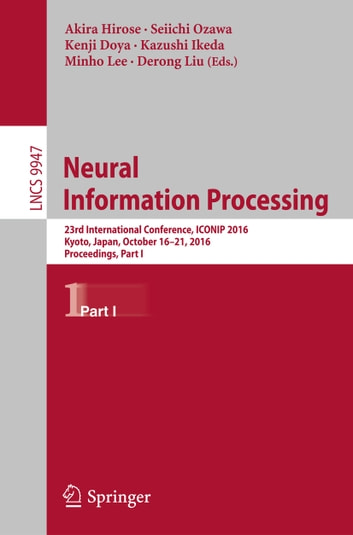 Neural Information Processing - 23rd International Conference, ICONIP 2016, Kyoto, Japan, October 16–21, 2016, Proceedings, Part I ebook by