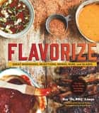 "Flavorize - Great Marinades, Injections, Brines, Rubs, and Glazes ebook by Ray ""Dr. BBQ"" Lampe, Derrick Riches, Angie Mosier"