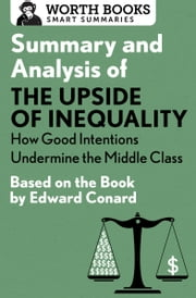 Summary and Analysis of The Upside of Inequality: How Good Intentions Undermine the MIddle Class - Based on the Book by Edward Conrad ebook by Worth Books