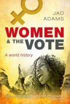 Women and the Vote - A World History ebook by Jad Adams