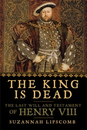 The King is Dead: The Last Will and Testament of Henry VIII ebook by Suzannah Lipscomb