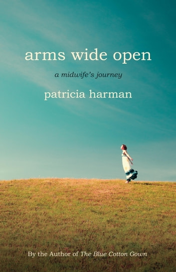 Arms Wide Open - A Midwife's Journey ebook by Patricia Harman