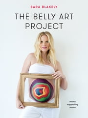 The Belly Art Project - Moms Supporting Moms ebook by Sara Blakely