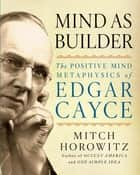 Mind As Builder - The Positive-Mind Metaphysics of Edgar Cayce ebook by Mitch Horowitz