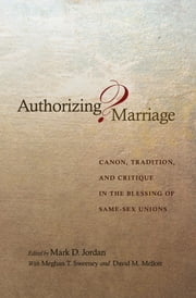 Authorizing Marriage? - Canon, Tradition, and Critique in the Blessing of Same-Sex Unions ebook by Mark D. Jordan