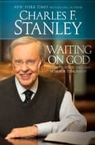 Waiting on God - Strength for Today and Hope for Tomorrow ebook by Charles F. Stanley