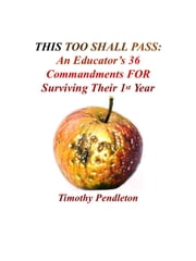 This Too Shall Pass: An Educator's 36 Commandments For Surviving Their 1st Year ebook by Tim Pendleton