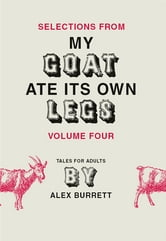Selections from My Goat Ate Its Own Legs, Volume Four ebook by Alex Burrett