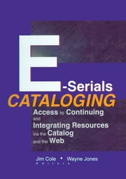 E-Serials Cataloging - Access to Continuing and Integrating Resources via the Catalog and the Web ebook by Jim Cole,Wayne Jones