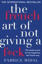 The French Art of Not Giving a F*ck - The simple secret to true happiness, the French way ebook by Fabrice Midal