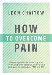 How to Overcome Pain: Natural approaches to dealing with everything from arthritis, anxiety and back pain to headaches, PMS and IBS eBook by Leon Chaitow