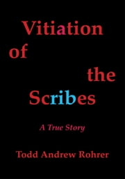 Vitiation of the Scribes - A True Story ebook by Todd Andrew Rohrer