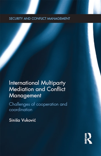 International Multiparty Mediation and Conflict Management - Challenges of Cooperation and Coordination ebook by Sinisa Vukovic
