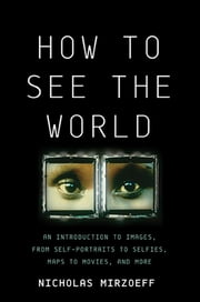 How to See the World - An Introduction to Images, from Self-Portraits to Selfies, Maps to Movies, and More ebook by Nicholas Mirzoeff