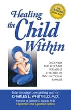 Healing the Child Within: Discovery and Recovery for Adult Children of Dysfunctional Families (Recovery Classics Edition) - Discovery and Recovery for Adult Children of Dysfunctional Families (Recovery Classics Edition) ebook by Cardwell Nuckols, Ph.D., Charles Whitfield