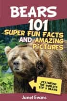 Bears : 101 Fun Facts & Amazing Pictures (Featuring The World's Top 9 Bears) ebook by Janet Evans